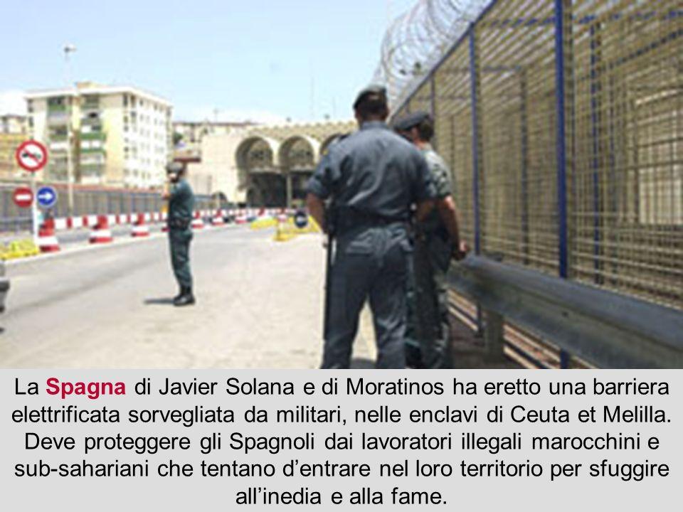 La Spagna di Javier Solana e di Moratinos ha eretto una barriera elettrificata sorvegliata da militari, nelle enclavi di Ceuta et Melilla. Deve proteg