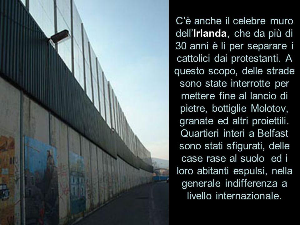 Cè anche il celebre muro dellIrlanda, che da più di 30 anni è lì per separare i cattolici dai protestanti. A questo scopo, delle strade sono state int