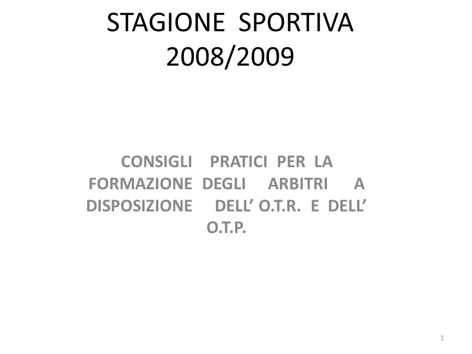 STAGIONE SPORTIVA 2008/2009 CONSIGLI PRATICI PER LA FORMAZIONE DEGLI ARBITRI A DISPOSIZIONE DELL O.T.R.