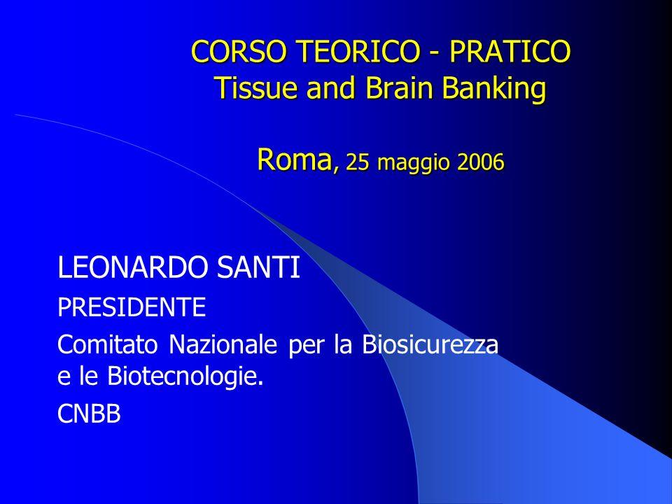 CORSO TEORICO - PRATICO Tissue and Brain Banking Roma, 25 maggio 2006 LEONARDO SANTI PRESIDENTE Comitato Nazionale per la Biosicurezza e le Biotecnologie.