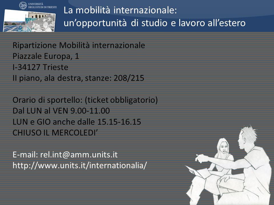 Ripartizione Mobilità internazionale Piazzale Europa, 1 I-34127 Trieste II piano, ala destra, stanze: 208/215 Orario di sportello: (ticket obbligatorio) Dal LUN al VEN 9.00-11.00 LUN e GIO anche dalle 15.15-16.15 CHIUSO IL MERCOLEDI E-mail: rel.int@amm.units.it http://www.units.it/internationalia/ La mobilità internazionale: unopportunità di studio e lavoro allestero