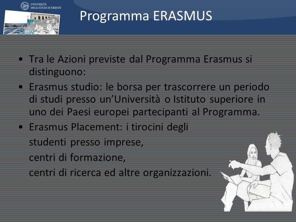 Tra le Azioni previste dal Programma Erasmus si distinguono: Erasmus studio: le borsa per trascorrere un periodo di studi presso unUniversità o Istituto superiore in uno dei Paesi europei partecipanti al Programma.