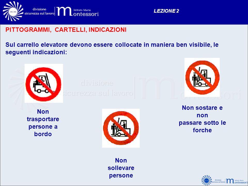PITTOGRAMMI, CARTELLI, INDICAZIONI Sul carrello elevatore devono essere collocate in maniera ben visibile, le seguenti indicazioni: LEZIONE 2 Non tras