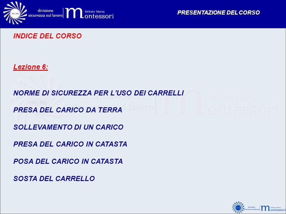 INDICE DEL CORSO Lezione 6: NORME DI SICUREZZA PER L'USO DEI CARRELLI PRESA DEL CARICO DA TERRA SOLLEVAMENTO DI UN CARICO PRESA DEL CARICO IN CATASTA