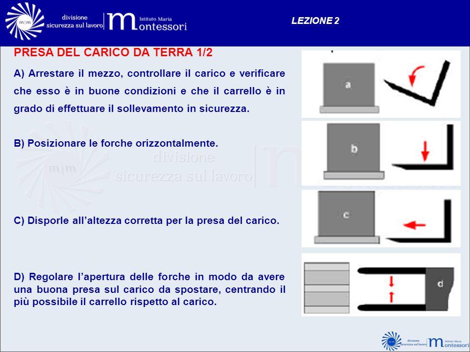 PRESA DEL CARICO DA TERRA 1/2 LEZIONE 2 A) Arrestare il mezzo, controllare il carico e verificare che esso è in buone condizioni e che il carrello è i