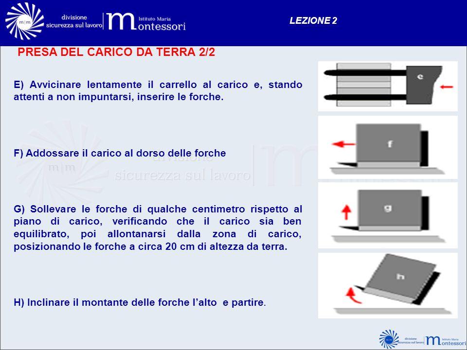 PRESA DEL CARICO DA TERRA 2/2 LEZIONE 2 E) Avvicinare lentamente il carrello al carico e, stando attenti a non impuntarsi, inserire le forche. F) Addo
