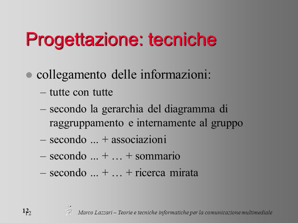 Marco Lazzari – Teorie e tecniche informatiche per la comunicazione multimediale 12 Progettazione: tecniche l collegamento delle informazioni: –tutte con tutte –secondo la gerarchia del diagramma di raggruppamento e internamente al gruppo –secondo...