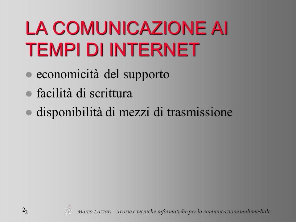 Marco Lazzari – Teorie e tecniche informatiche per la comunicazione multimediale 2 2 LA COMUNICAZIONE AI TEMPI DI INTERNET l economicità del supporto l facilità di scrittura l disponibilità di mezzi di trasmissione