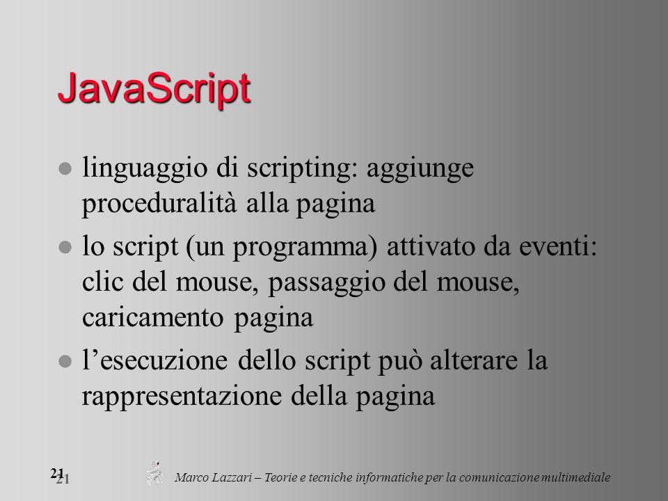 Marco Lazzari – Teorie e tecniche informatiche per la comunicazione multimediale 21 JavaScript l linguaggio di scripting: aggiunge proceduralità alla