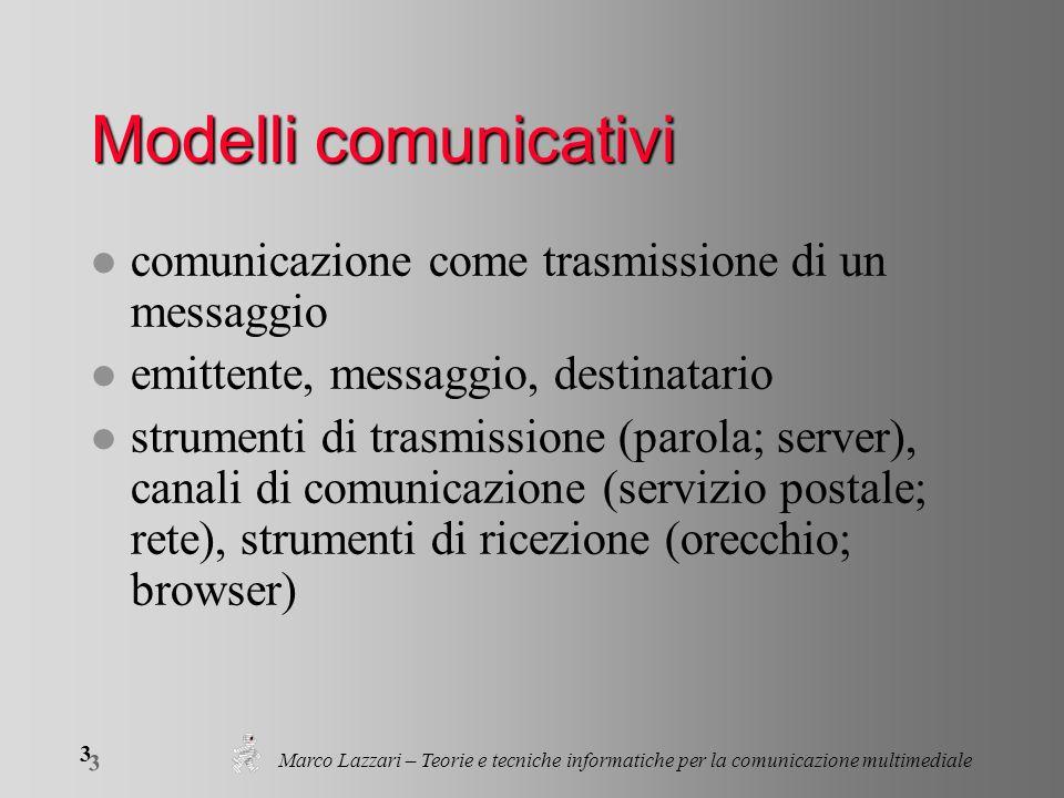 Marco Lazzari – Teorie e tecniche informatiche per la comunicazione multimediale 3 3 Modelli comunicativi l comunicazione come trasmissione di un messaggio l emittente, messaggio, destinatario l strumenti di trasmissione (parola; server), canali di comunicazione (servizio postale; rete), strumenti di ricezione (orecchio; browser)
