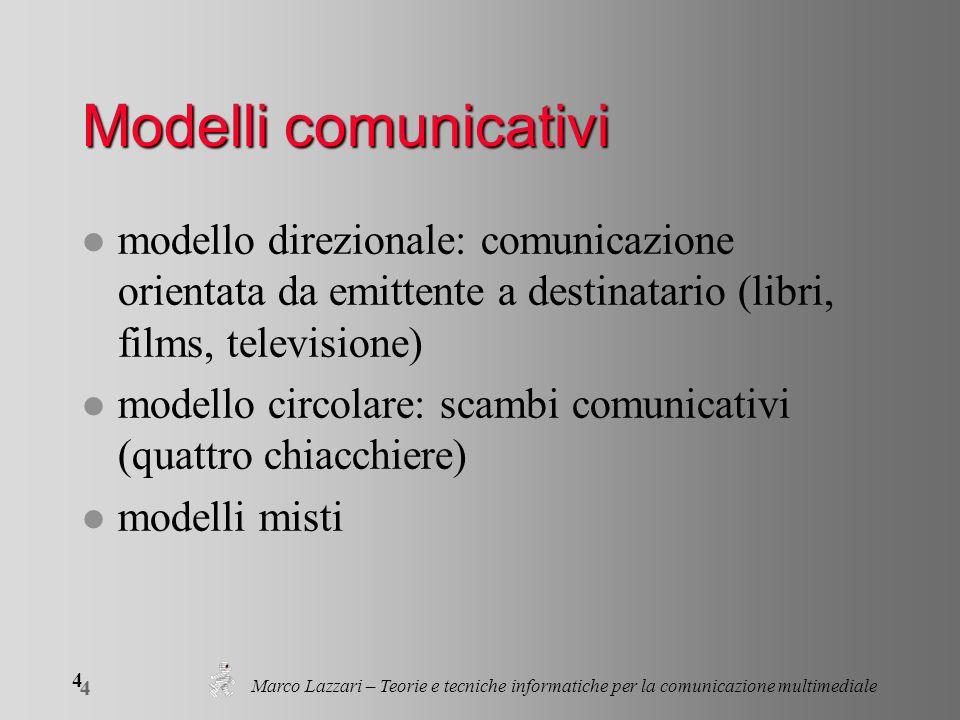 Marco Lazzari – Teorie e tecniche informatiche per la comunicazione multimediale 4 4 Modelli comunicativi l modello direzionale: comunicazione orientata da emittente a destinatario (libri, films, televisione) l modello circolare: scambi comunicativi (quattro chiacchiere) l modelli misti