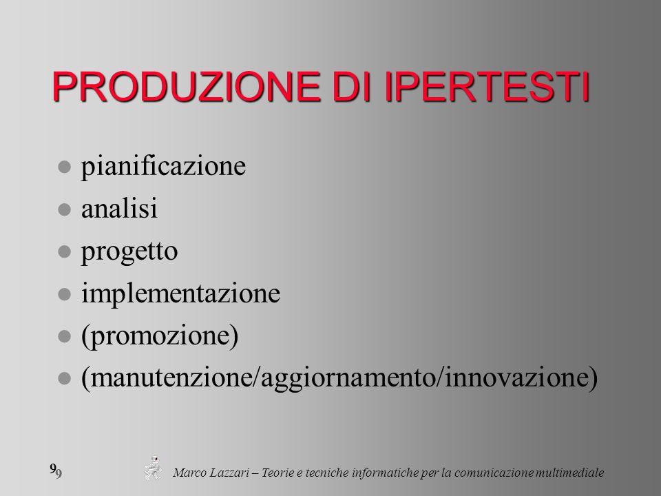Marco Lazzari – Teorie e tecniche informatiche per la comunicazione multimediale 9 9 PRODUZIONE DI IPERTESTI l pianificazione l analisi l progetto l implementazione l (promozione) l (manutenzione/aggiornamento/innovazione)