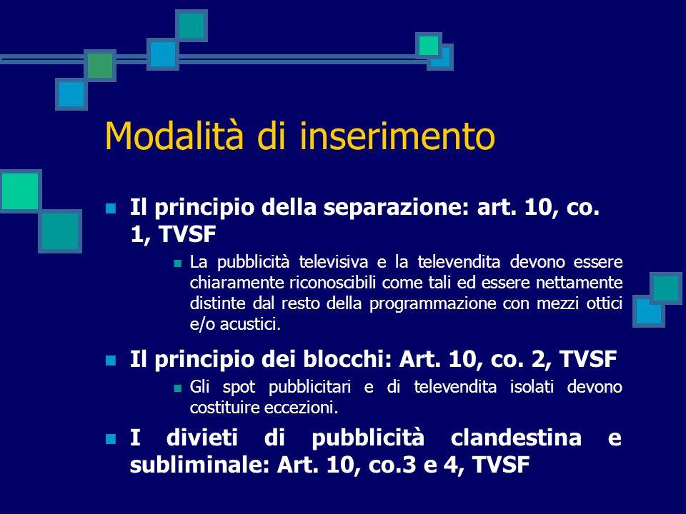 Modalità di inserimento Il principio della separazione: art. 10, co. 1, TVSF La pubblicità televisiva e la televendita devono essere chiaramente ricon