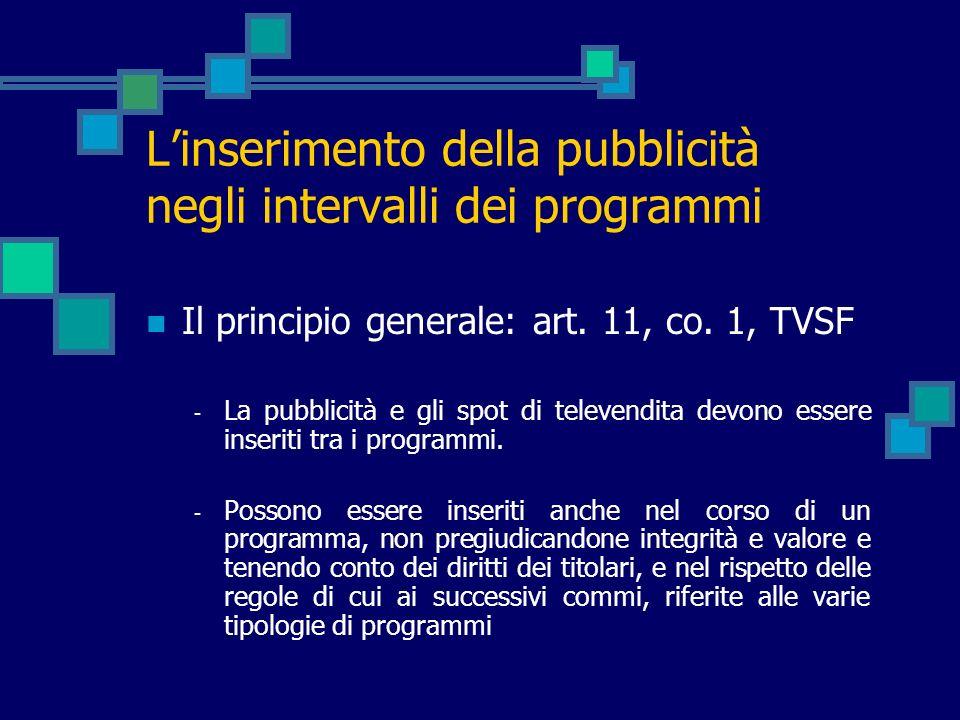 Linserimento della pubblicità negli intervalli dei programmi Il principio generale: art. 11, co. 1, TVSF - La pubblicità e gli spot di televendita dev