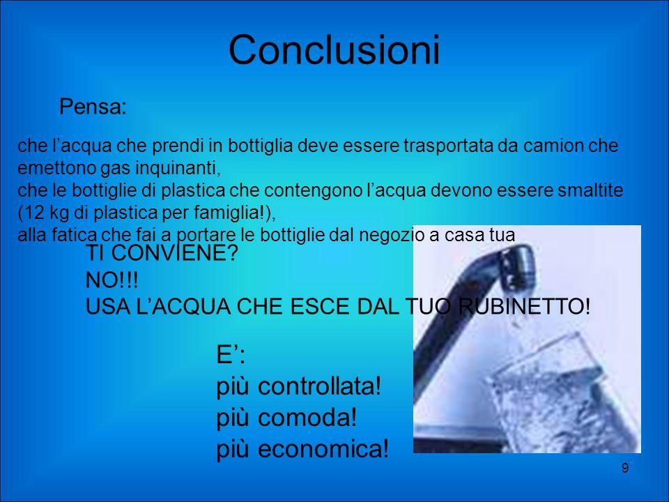 Conclusioni 9 Pensa: che lacqua che prendi in bottiglia deve essere trasportata da camion che emettono gas inquinanti, che le bottiglie di plastica ch