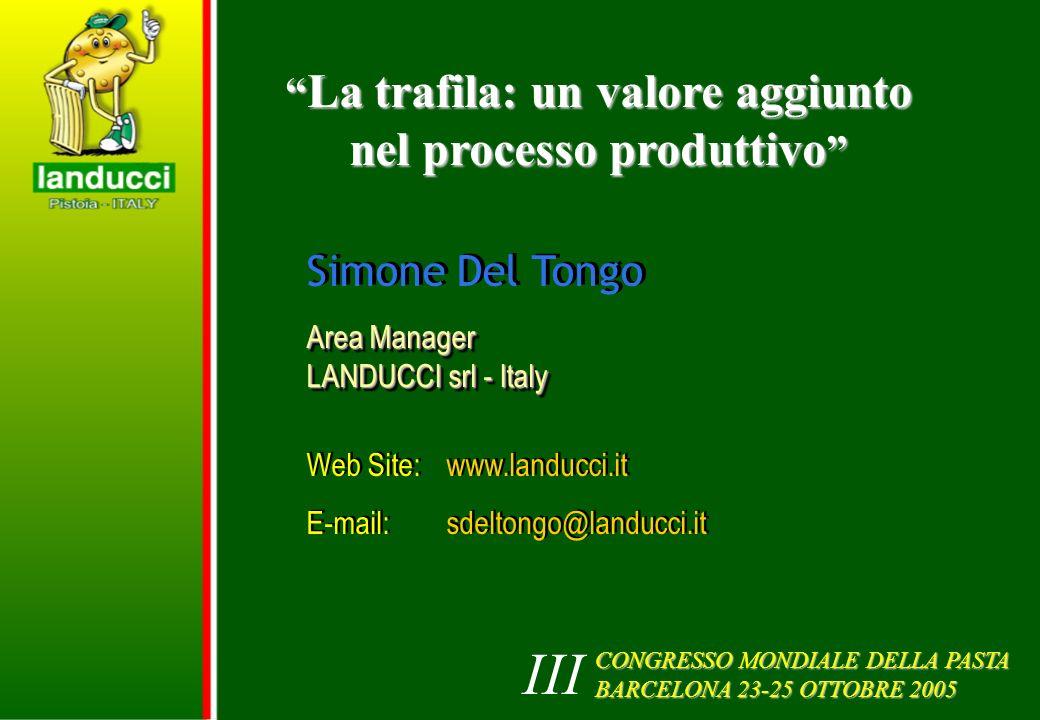 La trafila: un valore aggiunto nel processo produttivo La trafila: un valore aggiunto nel processo produttivo Simone Del Tongo Area Manager LANDUCCI srl - Italy Area Manager LANDUCCI srl - Italy Web Site: www.landucci.it E-mail: sdeltongo@landucci.it Web Site: www.landucci.it E-mail: sdeltongo@landucci.it CONGRESSO MONDIALE DELLA PASTA BARCELONA 23-25 OTTOBRE 2005 III