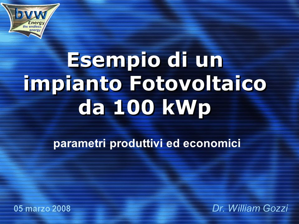 Esempio di un impianto Fotovoltaico da 100 kWp parametri produttivi ed economici 05 marzo 2008 Dr.