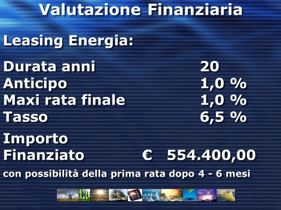 Valutazione Finanziaria Leasing Energia: Durata anni 20 Anticipo 1,0 % Maxi rata finale 1,0 % Tasso 6,5 % Importo Finanziato 554.400,00 con possibilità della prima rata dopo 4 - 6 mesi