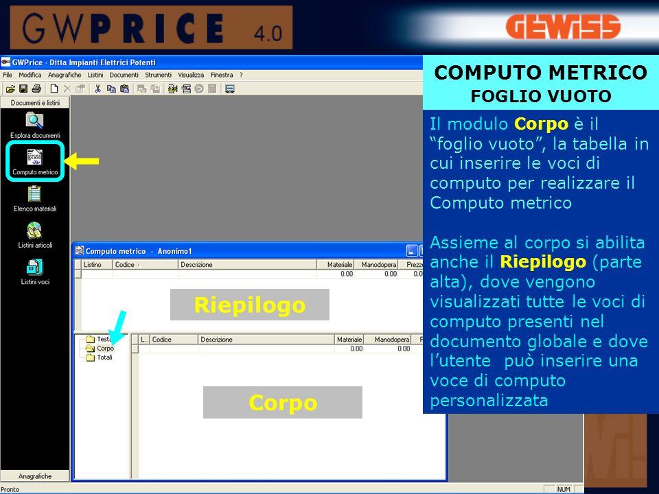 COMPUTO METRICO FOGLIO VUOTO Il modulo Corpo è il foglio vuoto, la tabella in cui inserire le voci di computo per realizzare il Computo metrico Assieme al corpo si abilita anche il Riepilogo (parte alta), dove vengono visualizzati tutte le voci di computo presenti nel documento globale e dove lutente può inserire una voce di computo personalizzata Riepilogo Corpo