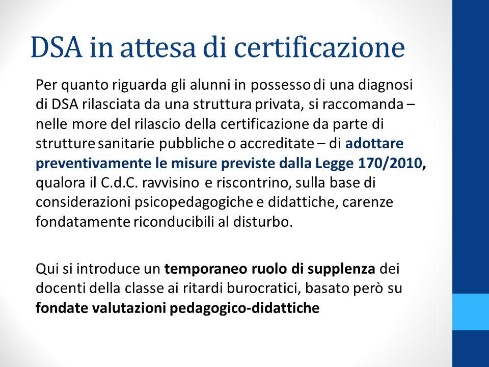 DSA in attesa di certificazione Per quanto riguarda gli alunni in possesso di una diagnosi di DSA rilasciata da una struttura privata, si raccomanda –