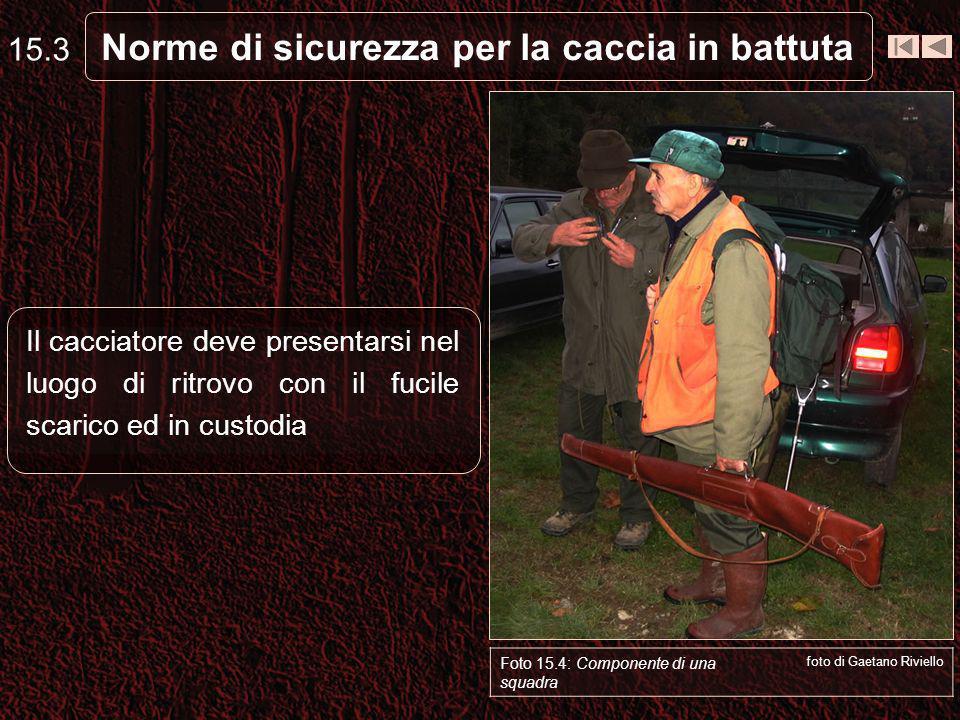 Norme di sicurezza per la caccia in battuta Il cacciatore deve presentarsi nel luogo di ritrovo con il fucile scarico ed in custodia 15.3 Foto 15.4: C