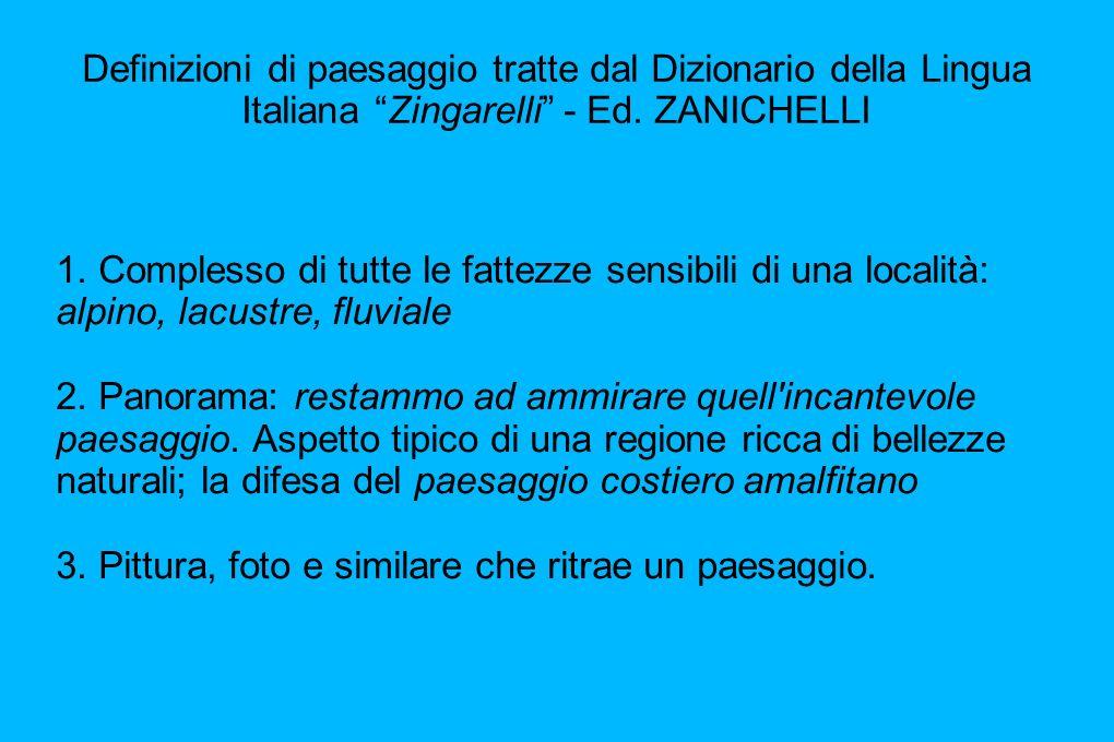 Definizioni di paesaggio tratte dal Dizionario della Lingua Italiana Zingarelli - Ed. ZANICHELLI 1. Complesso di tutte le fattezze sensibili di una lo