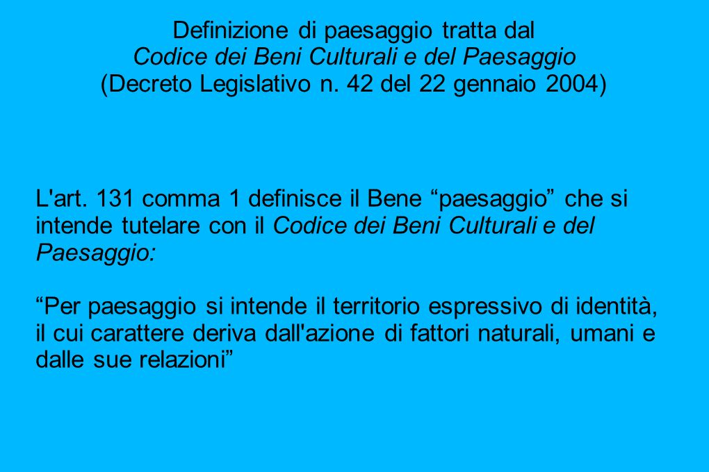 Definizione di paesaggio tratta dal Codice dei Beni Culturali e del Paesaggio (Decreto Legislativo n. 42 del 22 gennaio 2004) L'art. 131 comma 1 defin