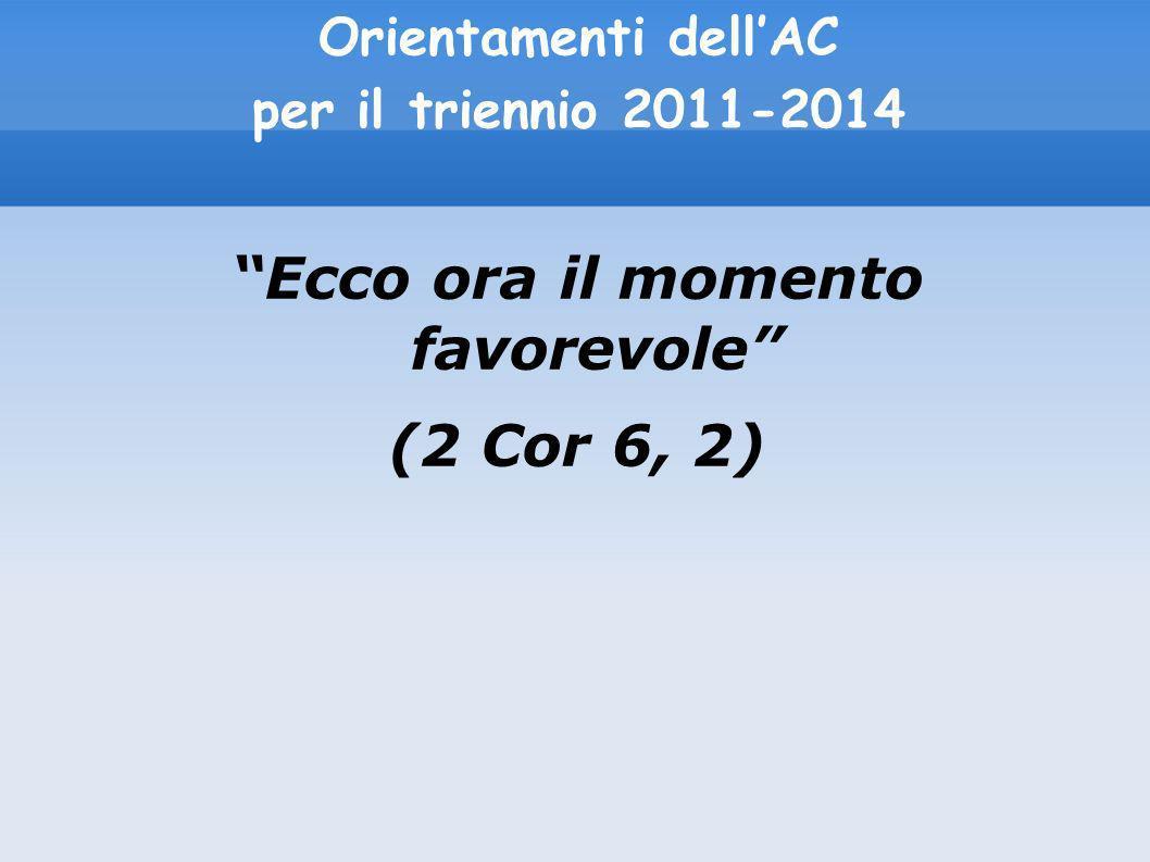 Orientamenti dellAC per il triennio 2011-2014 Ecco ora il momento favorevole (2 Cor 6, 2)