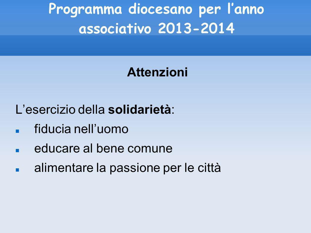 Programma diocesano per lanno associativo 2013-2014 Attenzioni Lesercizio della solidarietà: fiducia nelluomo educare al bene comune alimentare la pas
