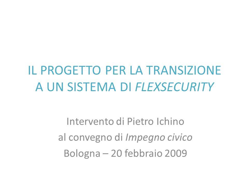 IL PROGETTO PER LA TRANSIZIONE A UN SISTEMA DI FLEXSECURITY Intervento di Pietro Ichino al convegno di Impegno civico Bologna – 20 febbraio 2009