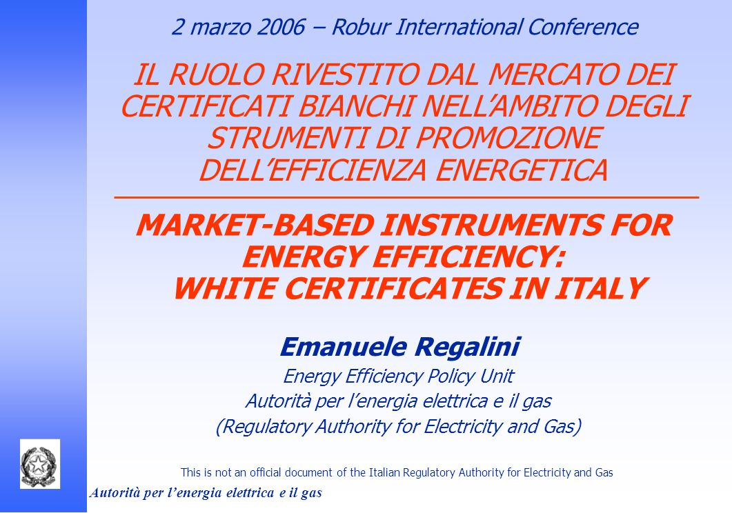 Autorità per lenergia elettrica e il gas MARKET-BASED INSTRUMENTS FOR ENERGY EFFICIENCY: WHITE CERTIFICATES IN ITALY Emanuele Regalini Energy Efficien