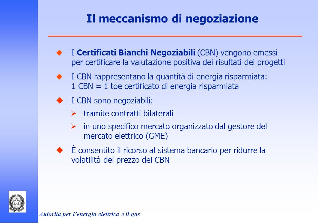 Autorità per lenergia elettrica e il gas I Certificati Bianchi Negoziabili (CBN) vengono emessi per certificare la valutazione positiva dei risultati