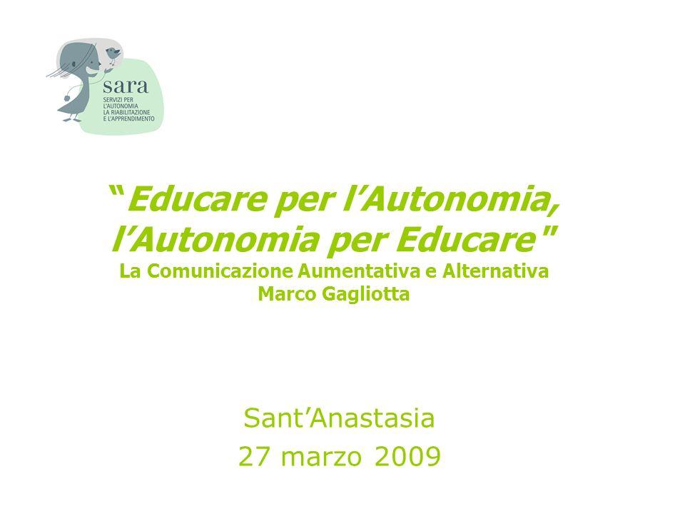 Educare per lAutonomia, lAutonomia per Educare La Comunicazione Aumentativa e Alternativa Marco Gagliotta SantAnastasia 27 marzo 2009
