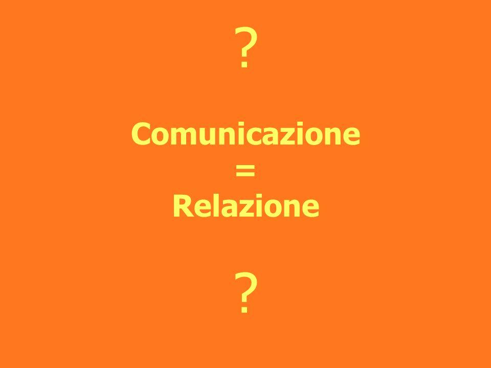 ? Comunicazione = Relazione ?