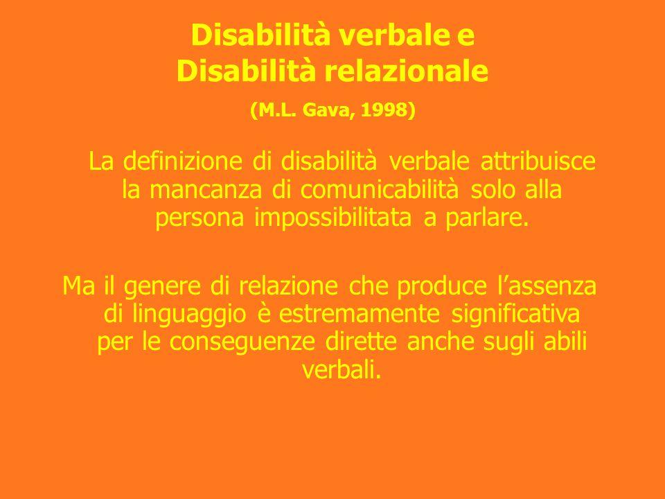 Disabilità verbale e Disabilità relazionale (M.L. Gava, 1998) La definizione di disabilità verbale attribuisce la mancanza di comunicabilità solo alla