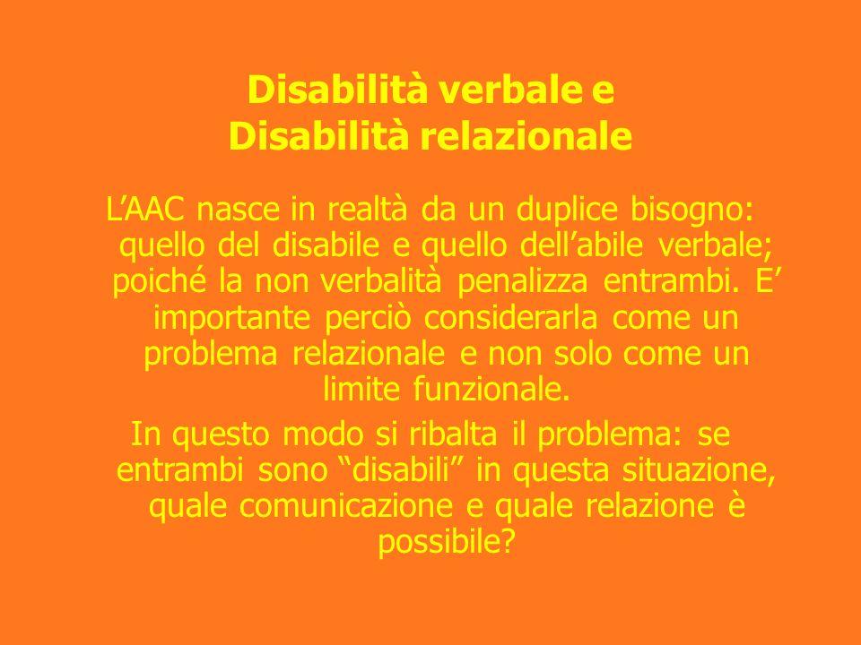 Disabilità verbale e Disabilità relazionale LAAC nasce in realtà da un duplice bisogno: quello del disabile e quello dellabile verbale; poiché la non