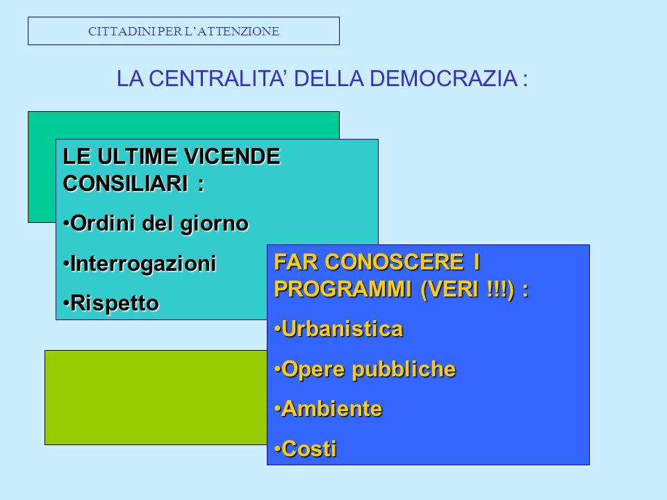 CITTADINI PER LATTENZIONE LA CENTRALITA DELLA DEMOCRAZIA : LE ULTIME VICENDE CONSILIARI : Ordini del giornoOrdini del giorno InterrogazioniInterrogazioni RispettoRispetto FAR CONOSCERE I PROGRAMMI (VERI !!!) : UrbanisticaUrbanistica Opere pubblicheOpere pubbliche AmbienteAmbiente CostiCosti
