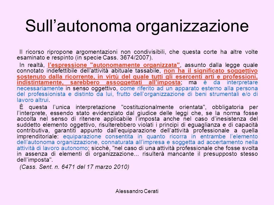 Alessandro Cerati Sullautonoma organizzazione Il ricorso ripropone argomentazioni non condivisibili, che questa corte ha altre volte esaminato e respinto (in specie Cass.