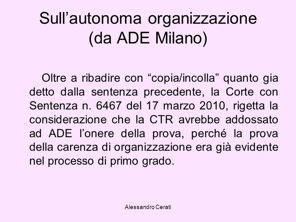 Alessandro Cerati Sullautonoma organizzazione (da ADE Milano) Oltre a ribadire con copia/incolla quanto gia detto dalla sentenza precedente, la Corte con Sentenza n.