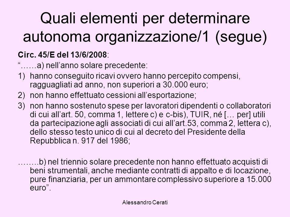 Alessandro Cerati Quali elementi per determinare autonoma organizzazione/1 (segue) Circ. 45/E del 13/6/2008: ……a) nellanno solare precedente: 1)hanno