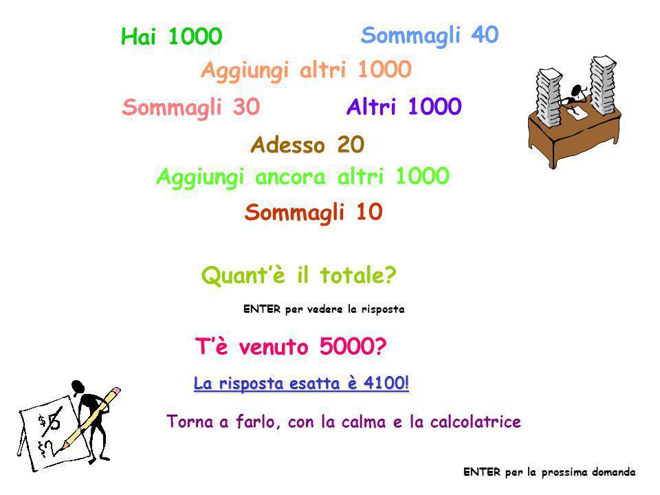 Hai 1000 Sommagli 40 Aggiungi altri 1000 Sommagli 30 Altri 1000 Adesso 20 Aggiungi ancora altri 1000 Sommagli 10 Quantè il totale.
