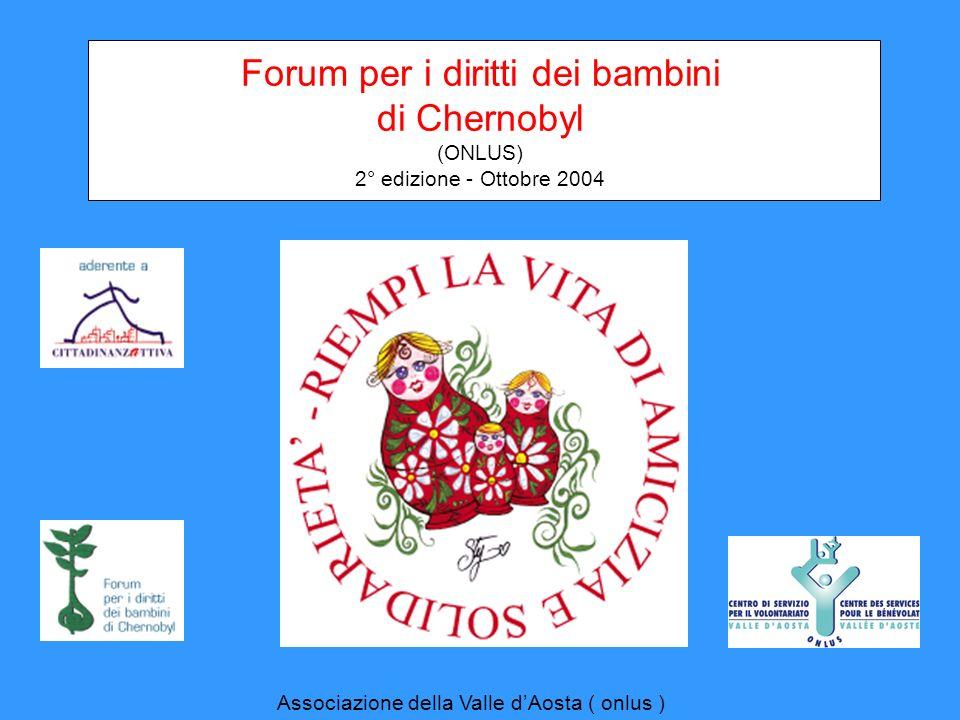 Forum per i diritti dei bambini di Chernobyl (ONLUS) 2° edizione - Ottobre 2004 Associazione della Valle dAosta ( onlus )