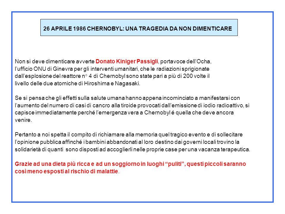 26 APRILE 1986 CHERNOBYL: UNA TRAGEDIA DA NON DIMENTICARE Il 26 aprile 1986 a causa dellesplosione di un reattore della centrale di Chernobyl, in Ucraina, si sprigionò una nube radioattiva che, a causa della direzione dei venti, investì parte della Bielorussia e, successivamente, in forma più lieve i paesi scandinavi sino a giungere anche in Italia.