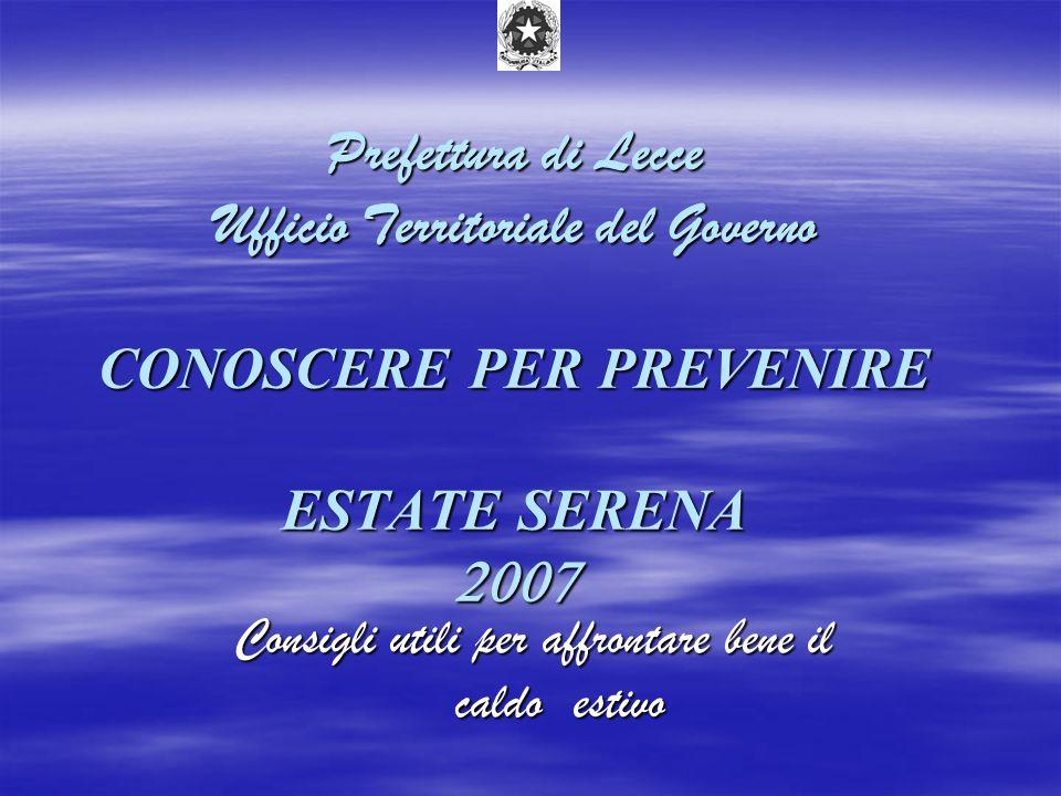 Prefettura di Lecce Ufficio Territoriale del Governo CONOSCERE PER PREVENIRE ESTATE SERENA 2007 Consigli utili per affrontare bene il caldo estivo