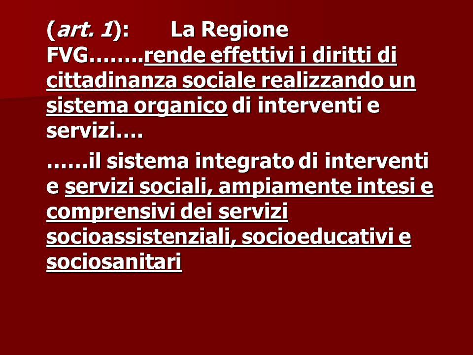 (art. 1): La Regione FVG……..rende effettivi i diritti di cittadinanza sociale realizzando un sistema organico di interventi e servizi…. ……il sistema i