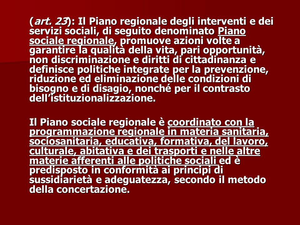 (art. 23): Il Piano regionale degli interventi e dei servizi sociali, di seguito denominato Piano sociale regionale, promuove azioni volte a garantire