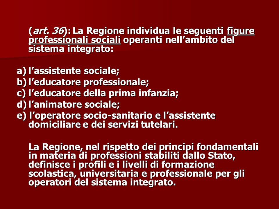 (art. 36):La Regione individua le seguenti figure professionali sociali operanti nellambito del sistema integrato: a)lassistente sociale; b)leducatore