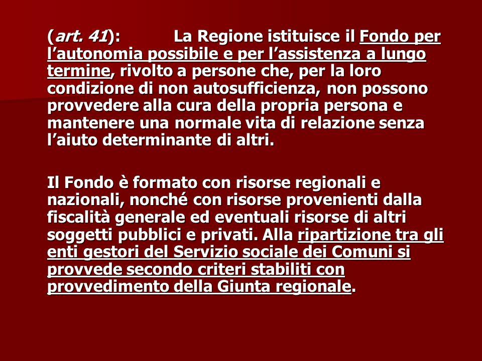 (art. 41): La Regione istituisce il Fondo per lautonomia possibile e per lassistenza a lungo termine, rivolto a persone che, per la loro condizione di