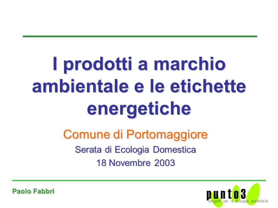 Paolo Fabbri Comune di Portomaggiore Serata di Ecologia Domestica 18 Novembre 2003 I prodotti a marchio ambientale e le etichette energetiche