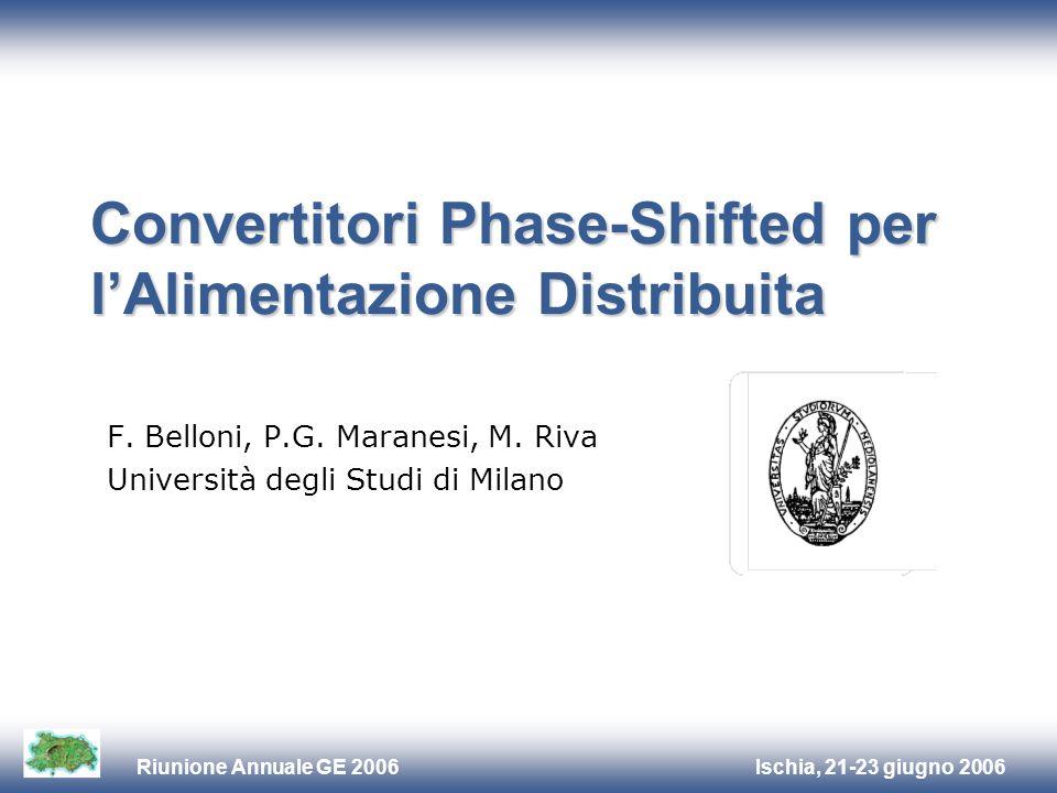 Ischia, 21-23 giugno 2006Riunione Annuale GE 2006 Convertitori Phase-Shifted per lAlimentazione Distribuita F. Belloni, P.G. Maranesi, M. Riva Univers